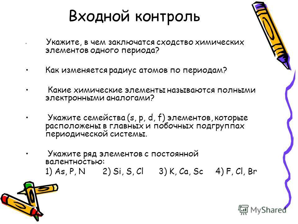 Входной контроль Укажите, в чем заключатся сходство химических элементов одного периода? Как изменяется радиус атомов по периодам? Какие химические элементы называются полными электронными аналогами? Укажите семейства (s, p, d, f) элементов, которые
