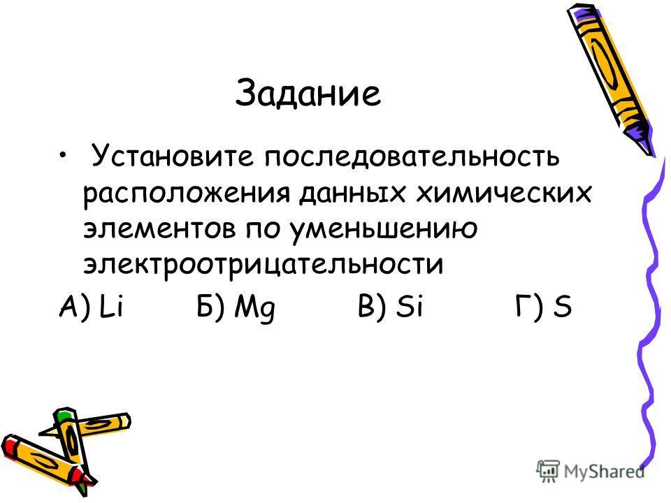 Задание Установите последовательность расположения данных химических элементов по уменьшению электроотрицательности А) Li Б) Mg В) Si Г) S