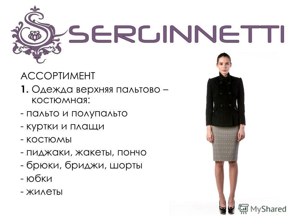 АССОРТИМЕНТ 1. Одежда верхняя пальтово – костюмная: - пальто и полупальто - куртки и плащи - костюмы - пиджаки, жакеты, пончо - брюки, бриджи, шорты - юбки - жилеты