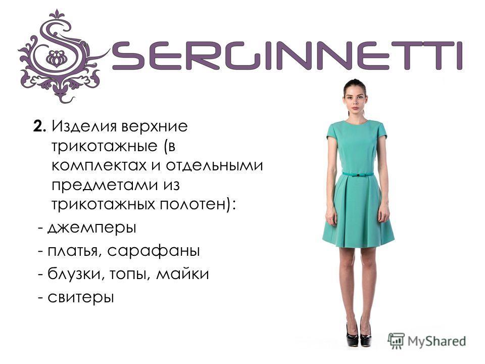 2. Изделия верхние трикотажные (в комплектах и отдельными предметами из трикотажных полотен): - джемперы - платья, сарафаны - блузки, топы, майки - свитеры