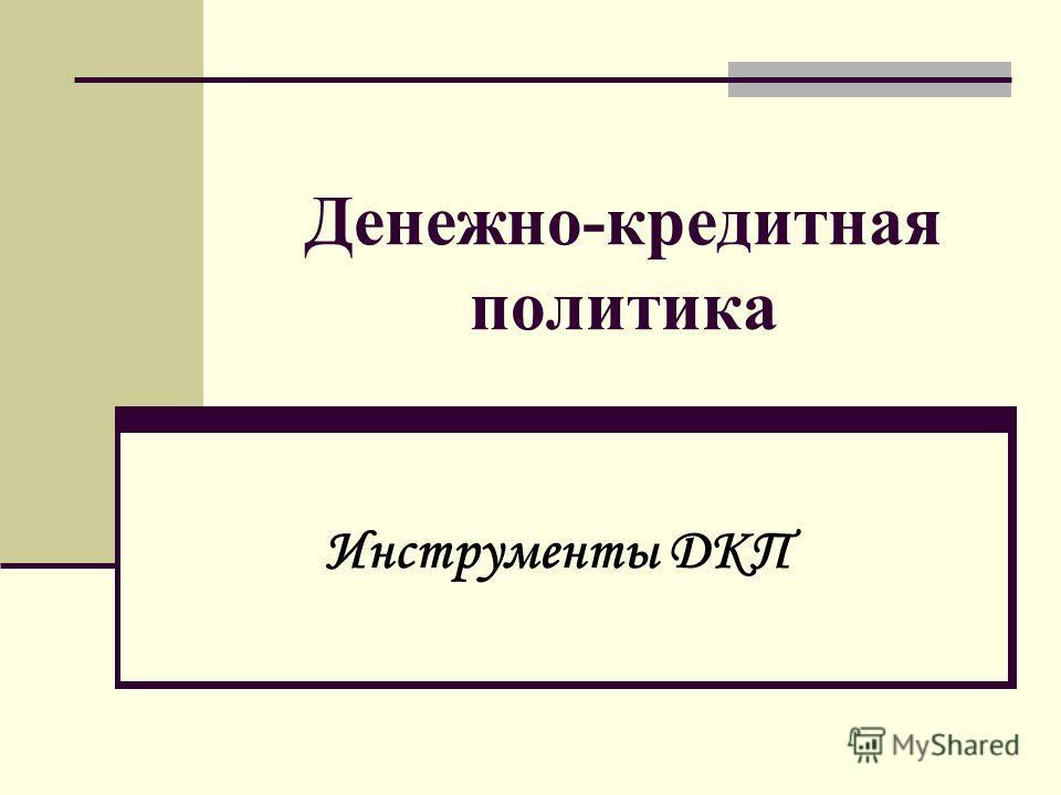 Денежно-кредитная политика Инструменты ДКП