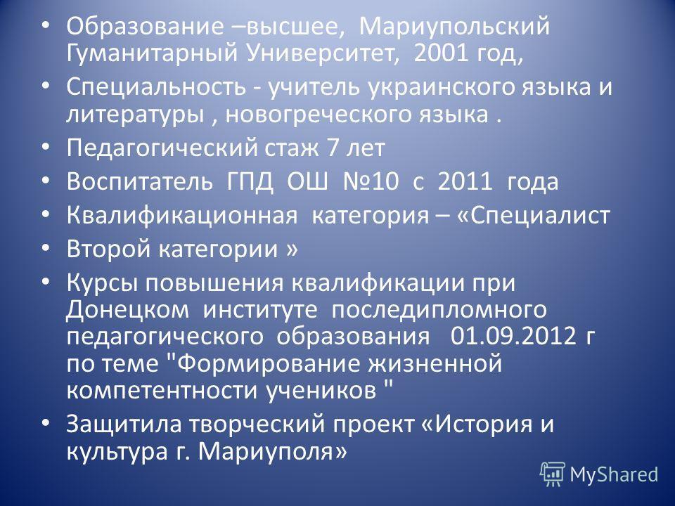 Образование –высшее, Мариупольский Гуманитарный Университет, 2001 год, Специальность - учитель украинского языка и литературы, новогреческого языка. Педагогический стаж 7 лет Воспитатель ГПД ОШ 10 с 2011 года Квалификационная категория – «Специалист