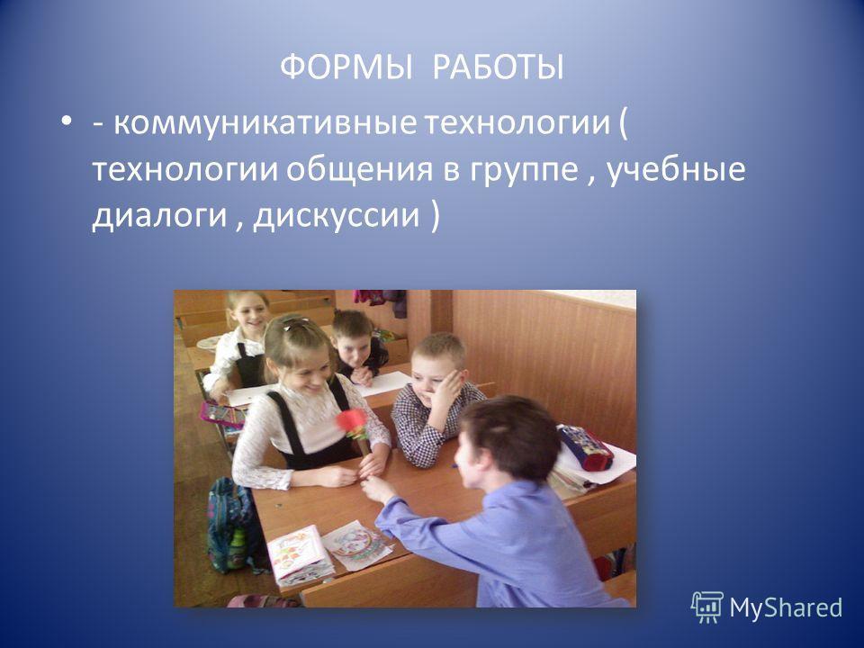 ФОРМЫ РАБОТЫ - коммуникативные технологии ( технологии общения в группе, учебные диалоги, дискуссии )