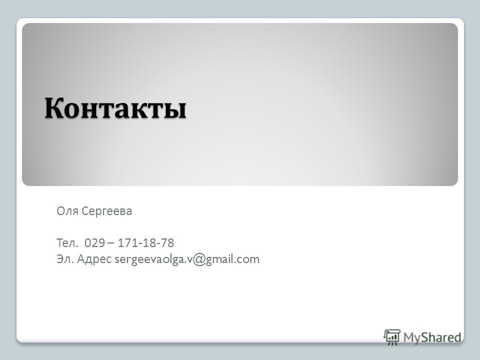 Контакты Оля Сергеева Тел. 029 – 171-18-78 Эл. Адрес sergeevaolga.v@gmail.com