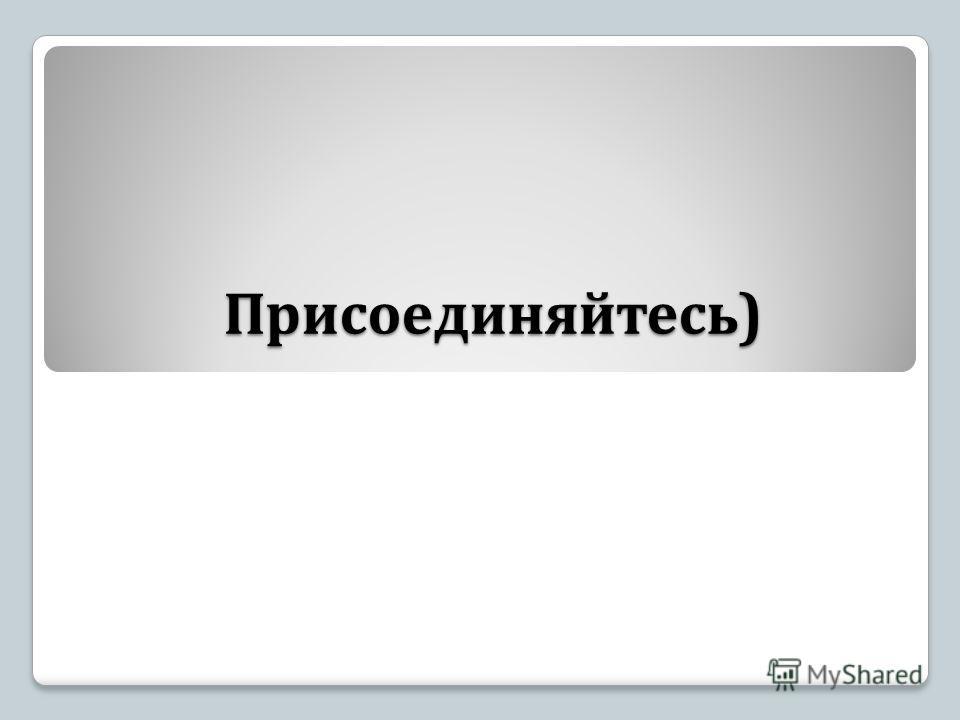 Присоединяйтесь )