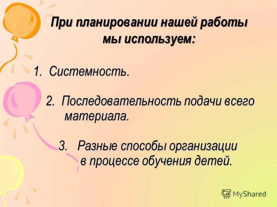1. Системность. 2. Последовательность подачи всего материала. 3. Разные способы организации в процессе обучения детей. При планировании нашей работы мы используем: