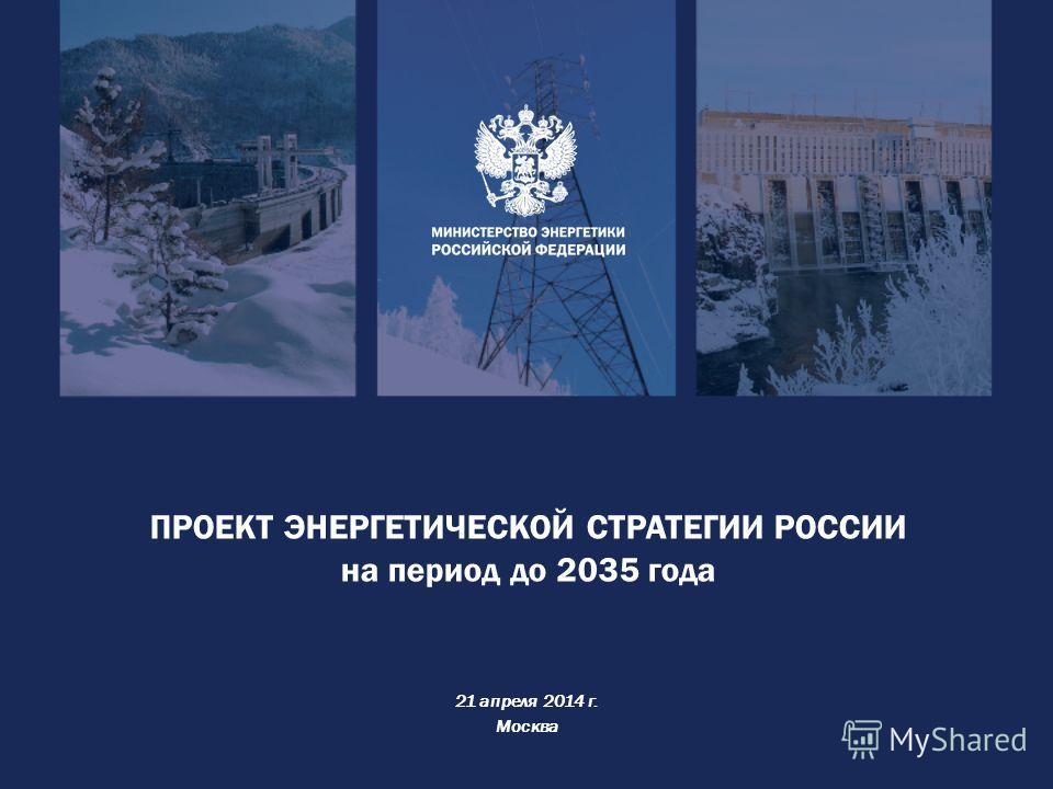 ПРОЕКТ ЭНЕРГЕТИЧЕСКОЙ СТРАТЕГИИ РОССИИ на период до 2035 года 21 апреля 2014 г. Москва