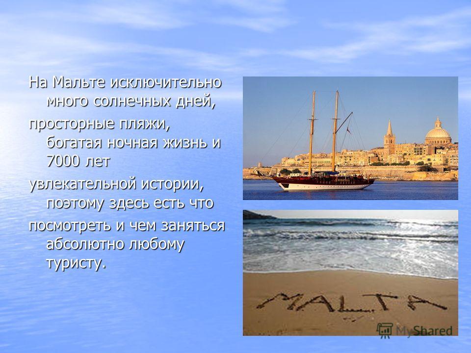 На Мальте исключительно много солнечных дней, просторные пляжи, богатая ночная жизнь и 7000 лет увлекательной истории, поэтому здесь есть что посмотреть и чем заняться абсолютно любому туристу.