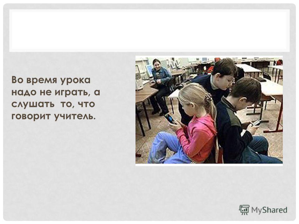 Во время урока надо не играть, а слушать то, что говорит учитель.