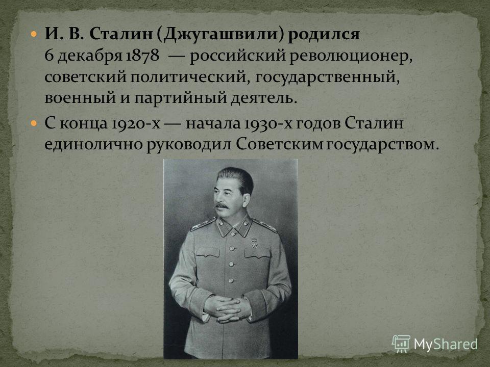 И. В. Сталин (Джугашвили) родился 6 декабря 1878 российский революционер, советский политический, государственный, военный и партийный деятель. С конца 1920-х начала 1930-х годов Сталин единолично руководил Советским государством.
