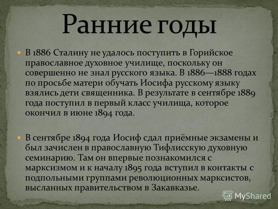 В 1886 Сталину не удалось поступить в Горийское православное духовное училище, поскольку он совершенно не знал русского языка. В 18861888 годах по просьбе матери обучать Иосифа русскому языку взялись дети священника. В результате в сентябре 1889 года