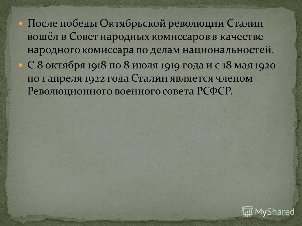 После победы Октябрьской революции Сталин вошёл в Совет народных комиссаров в качестве народного комиссара по делам национальностей. С 8 октября 1918 по 8 июля 1919 года и с 18 мая 1920 по 1 апреля 1922 года Сталин является членом Революционного воен