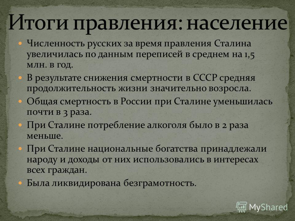 Численность русских за время правления Сталина увеличилась по данным переписей в среднем на 1,5 млн. в год. В результате снижения смертности в СССР средняя продолжительность жизни значительно возросла. Общая смертность в России при Сталине уменьшилас