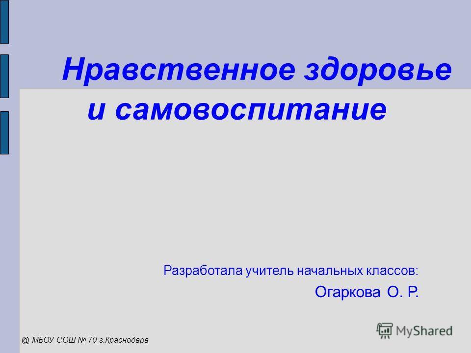Нравственное здоровье и самовоспитание Разработала учитель начальных классов: Огаркова О. Р. @ МБОУ СОШ 70 г.Краснодара