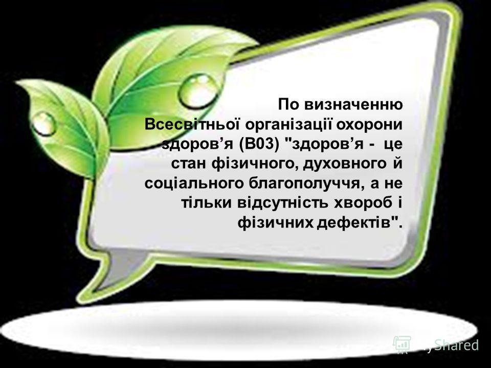 По визначенню Всесвітньої організації охорони здоровя (B03) здоровя - це стан фізичного, духовного й соціального благополуччя, а не тільки відсутність хвороб і фізичних дефектів.