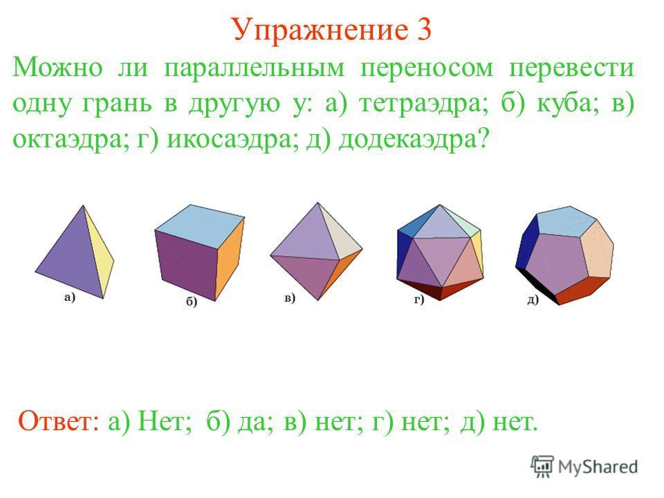 Упражнение 3 Можно ли параллельным переносом перевести одну грань в другую у: а) тетраэдра; б) куба; в) октаэдра; г) икосаэдра; д) додекаэдра? Ответ: а) Нет;б) да;в) нет;г) нет;д) нет.