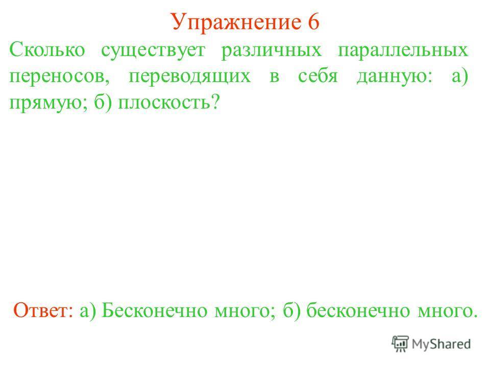 Упражнение 6 Сколько существует различных параллельных переносов, переводящих в себя данную: а) прямую; б) плоскость? Ответ: а) Бесконечно много;б) бесконечно много.