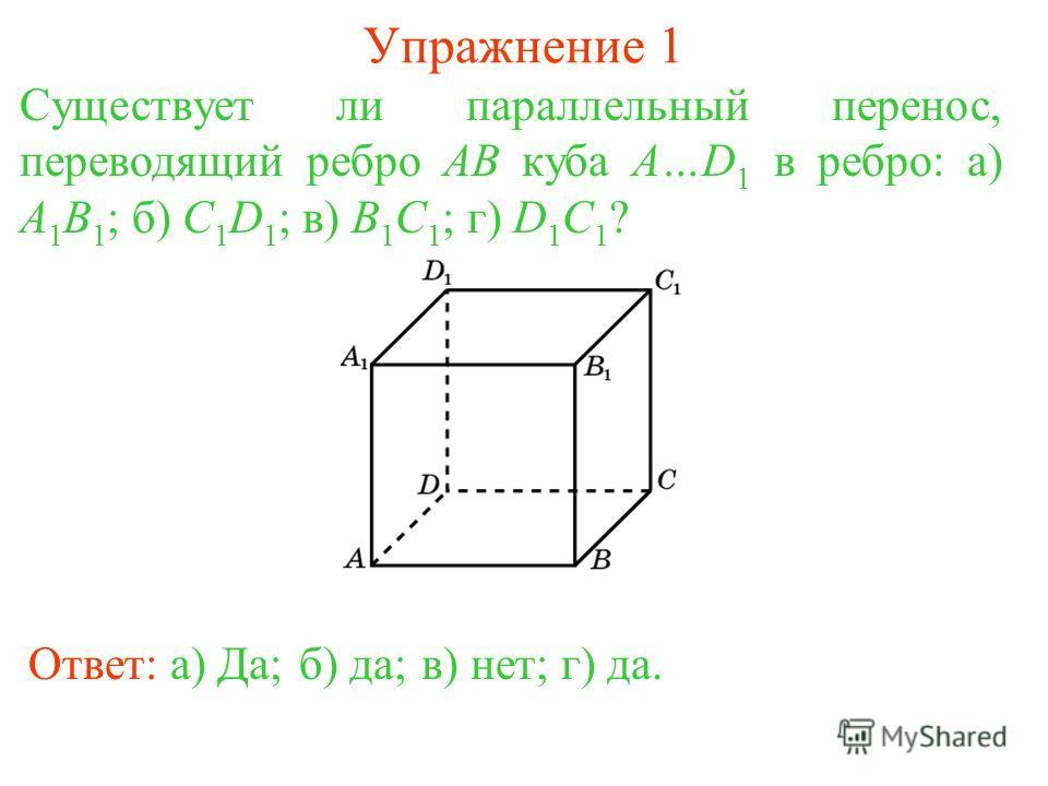 Упражнение 1 Существует ли параллельный перенос, переводящий ребро AB куба A…D 1 в ребро: а) A 1 B 1 ; б) C 1 D 1 ; в) B 1 C 1 ; г) D 1 C 1 ? Ответ: а) Да;б) да;в) нет;г) да.