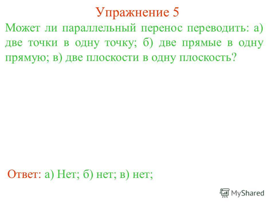 Упражнение 5 Может ли параллельный перенос переводить: а) две точки в одну точку; б) две прямые в одну прямую; в) две плоскости в одну плоскость? Ответ: а) Нет;б) нет;в) нет;