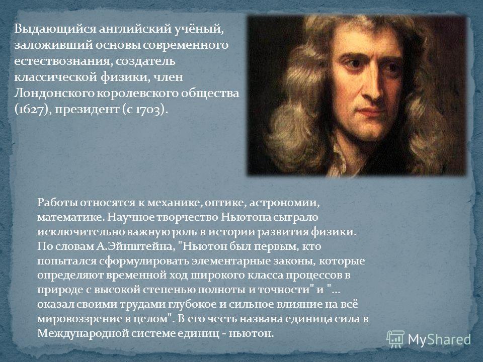 Выдающийся английский учёный, заложивший основы современного естествознания, создатель классической физики, член Лондонского королевского общества (1627), президент (с 1703). Работы относятся к механике, оптике, астрономии, математике. Научное творче