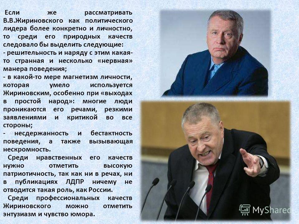 Если же рассматривать В.В.Жириновского как политического лидера более конкретно и личностно, то среди его природных качеств следовало бы выделить следующие: - решительность и наряду с этим какая- то странная и несколько «нервная» манера поведения; -
