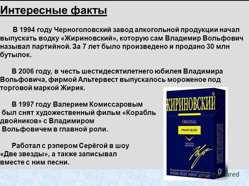 Интересные факты В 1994 году Черноголовский завод алкогольной продукции начал выпускать водку «Жириновский», которую сам Владимир Вольфович называл партийной. За 7 лет было произведено и продано 30 млн бутылок. В 2006 году, в честь шестидесятилетнего