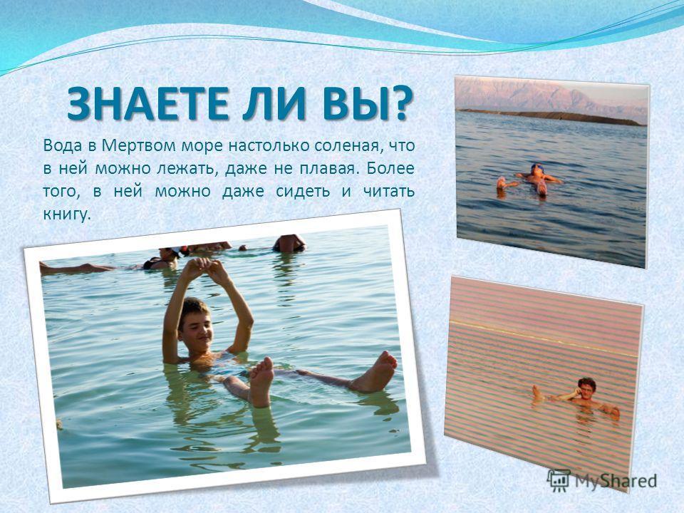 ЗНАЕТЕ ЛИ ВЫ? ЗНАЕТЕ ЛИ ВЫ? Вода в Мертвом море настолько соленая, что в ней можно лежать, даже не плавая. Более того, в ней можно даже сидеть и читать книгу.