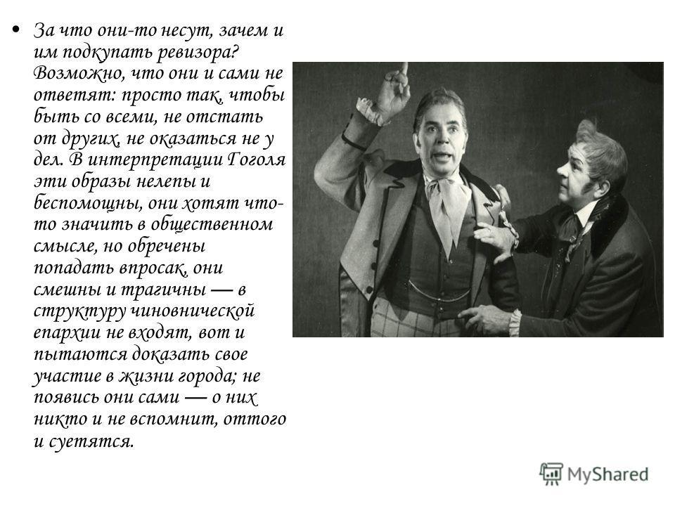 За что они-то несут, зачем и им подкупать ревизора? Возможно, что они и сами не ответят: просто так, чтобы быть со всеми, не отстать от других, не оказаться не у дел. В интерпретации Гоголя эти образы нелепы и беспомощны, они хотят что- то значить в