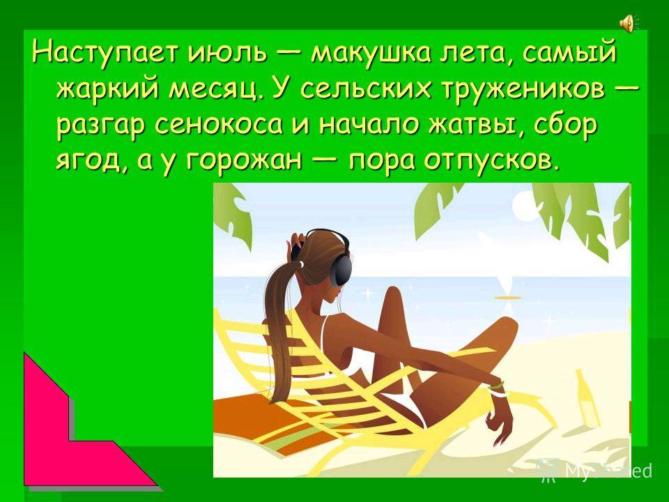 Наступает июль макушка лета, самый жаркий месяц. У сельских тружеников разгар сенокоса и начало жатвы, сбор ягод, а у горожан пора отпусков.