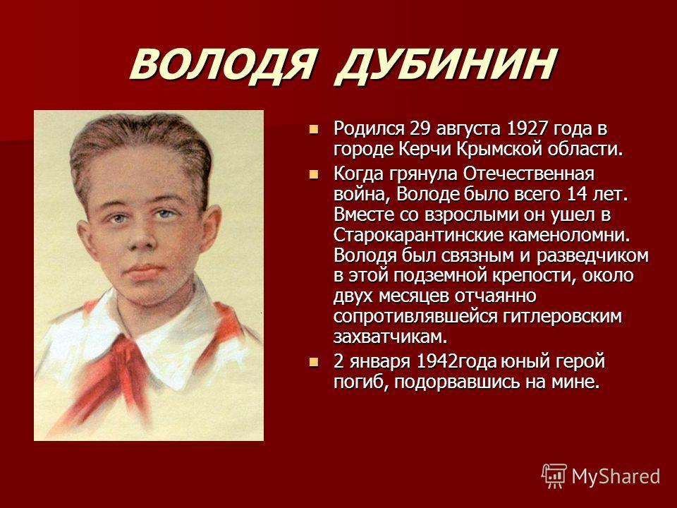 ВОЛОДЯ ДУБИНИН Родился 29 августа 1927 года в городе Керчи Крымской области. Родился 29 августа 1927 года в городе Керчи Крымской области. Когда грянула Отечественная война, Володе было всего 14 лет. Вместе со взрослыми он ушел в Старокарантинские ка