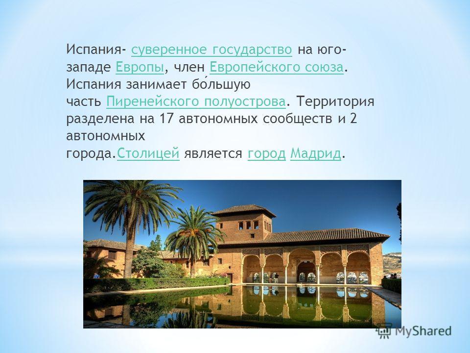 Испания- суверенное государство на юго- западе Европы, член Европейского союза. Испания занимает большую часть Пиренейского полуострова. Территория разделена на 17 автономных сообществ и 2 автономных города.Столицей является город Мадрид.суверенное г