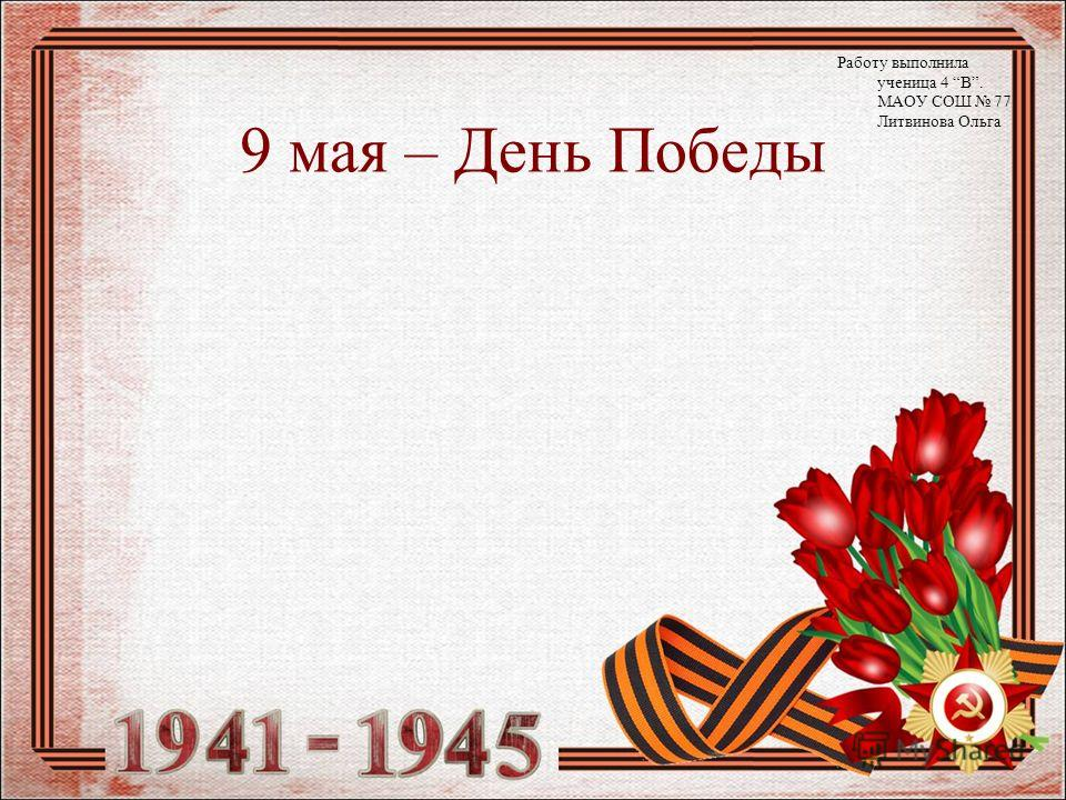 9 мая – День Победы Работу выполнила ученица 4 В. МАОУ СОШ 77 Литвинова Ольга