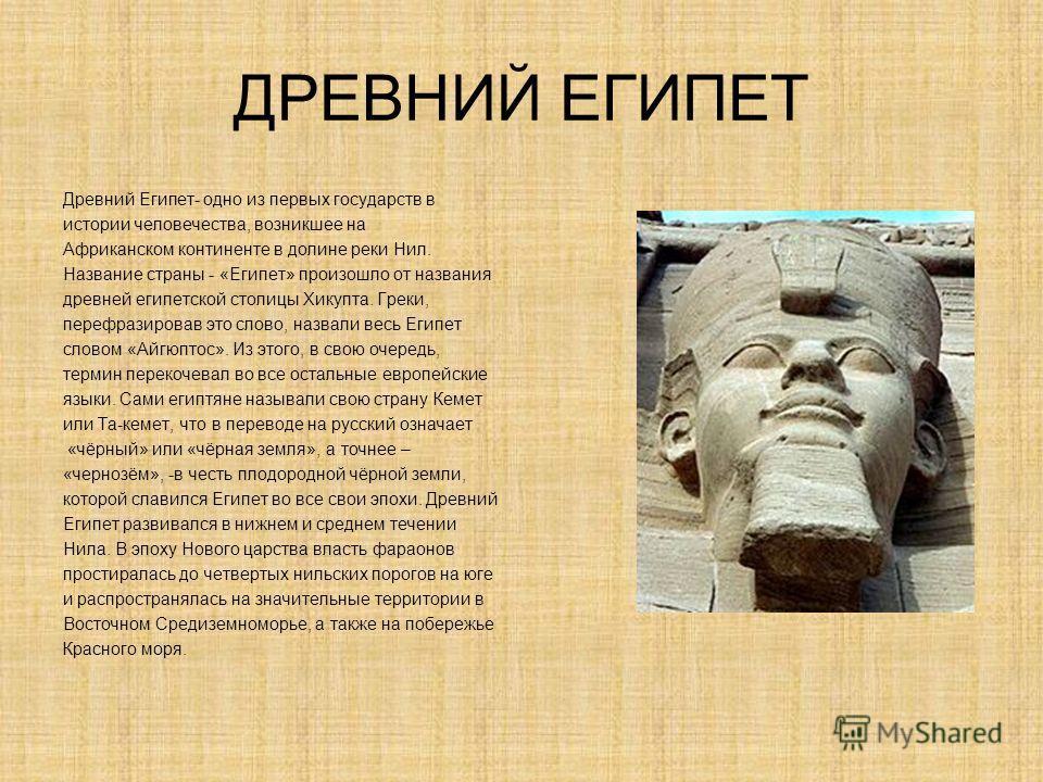 ДРЕВНИЙ ЕГИПЕТ Древний Египет- одно из первых государств в истории человечества, возникшее на Африканском континенте в долине реки Нил. Название страны - «Египет» произошло от названия древней египетской столицы Хикупта. Греки, перефразировав это сло
