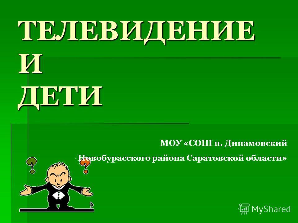 ТЕЛЕВИДЕНИЕ И ДЕТИ МОУ «СОШ п. Динамовский Новобурасского района Саратовской области»