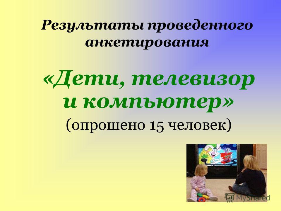 Результаты проведенного анкетирования «Дети, телевизор и компьютер» (опрошено 15 человек)