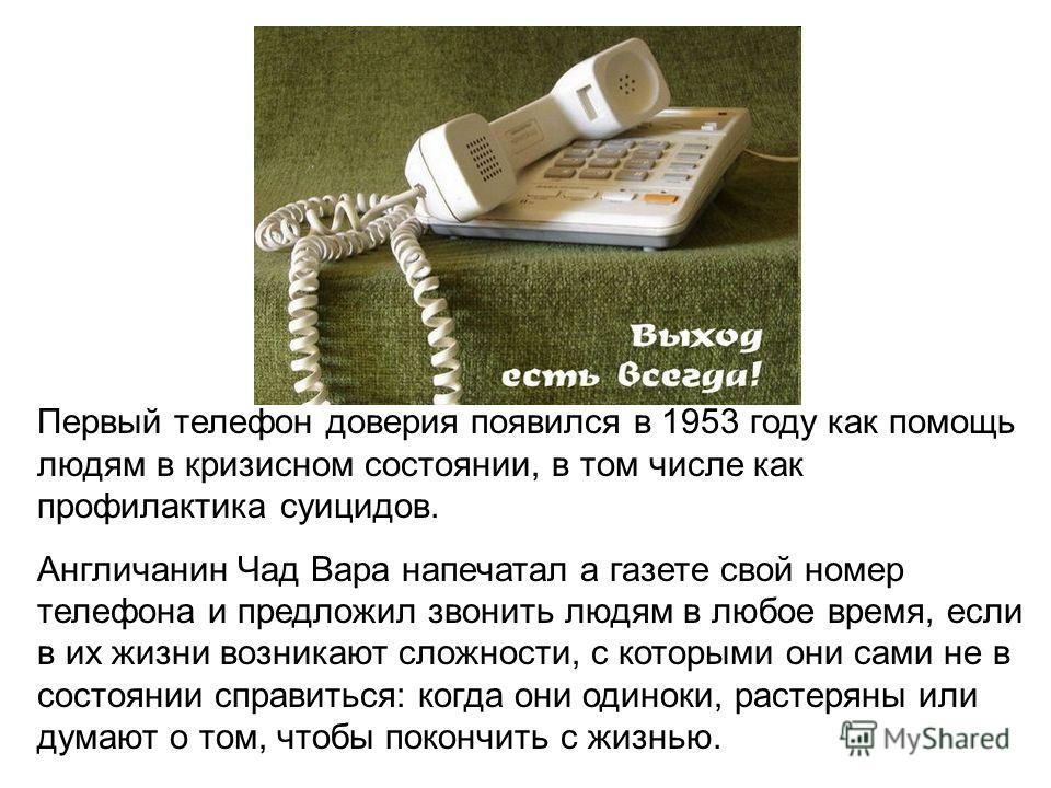 Первый телефон доверия появился в 1953 году как помощь людям в кризисном состоянии, в том числе как профилактика суицидов. Англичанин Чад Вара напечатал а газете свой номер телефона и предложил звонить людям в любое время, если в их жизни возникают с