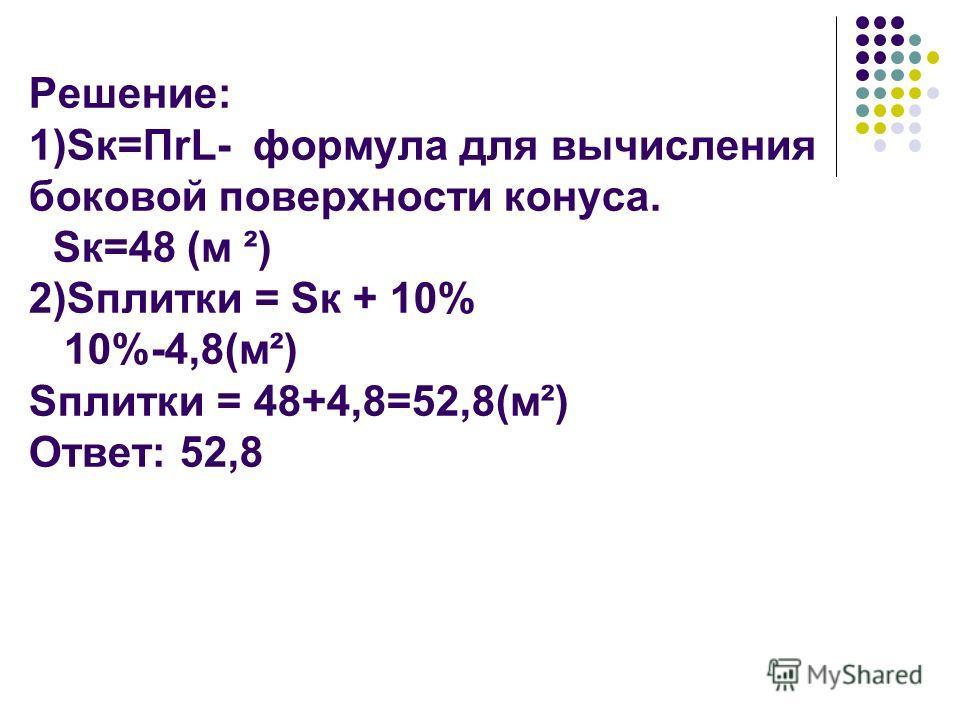 Решение: 1)Sк=ПrL- формула для вычисления боковой поверхности конуса. Sк=48 (м ²) 2)Sплитки = Sк + 10% 10%-4,8(м²) Sплитки = 48+4,8=52,8(м²) Ответ: 52,8