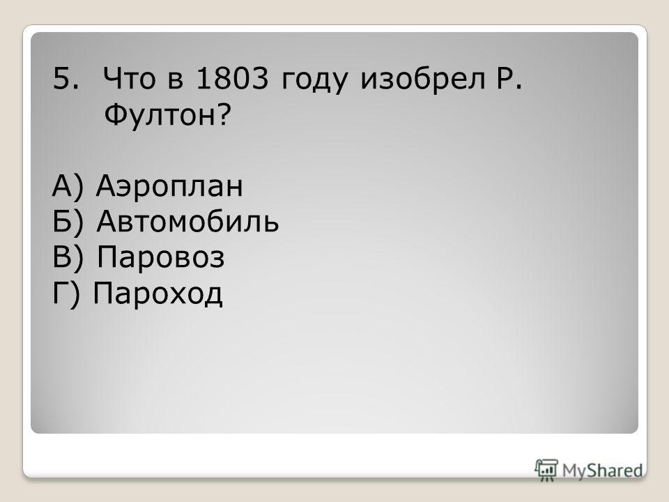 5. Что в 1803 году изобрел Р. Фултон? А) Аэроплан Б) Автомобиль В) Паровоз Г) Пароход