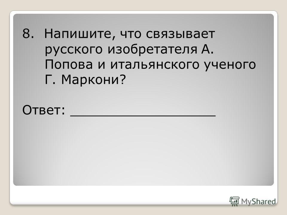 8. Напишите, что связывает русского изобретателя А. Попова и итальянского ученого Г. Маркони? Ответ: __________________
