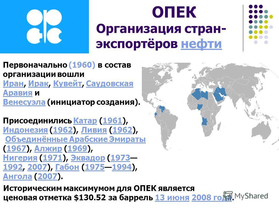 ОПЕК Организация стран- экспортёров нефтинефти Историческим максимумом для ОПЕК является ценовая отметка $130.52 за баррель 13 июня 2008 года.13 июня2008 года Первоначально (1960) в состав организации вошли ИранИран, Ирак, Кувейт, Саудовская Аравия и