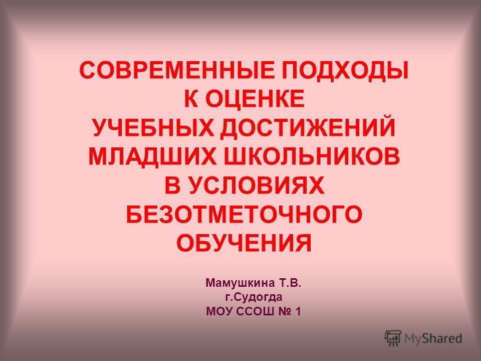 СОВРЕМЕННЫЕ ПОДХОДЫ К ОЦЕНКЕ УЧЕБНЫХ ДОСТИЖЕНИЙ МЛАДШИХ ШКОЛЬНИКОВ В УСЛОВИЯХ БЕЗОТМЕТОЧНОГО ОБУЧЕНИЯ Мамушкина Т.В. г.Судогда МОУ ССОШ 1