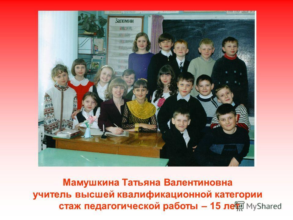 Мамушкина Татьяна Валентиновна учитель высшей квалификационной категории стаж педагогической работы – 15 лет