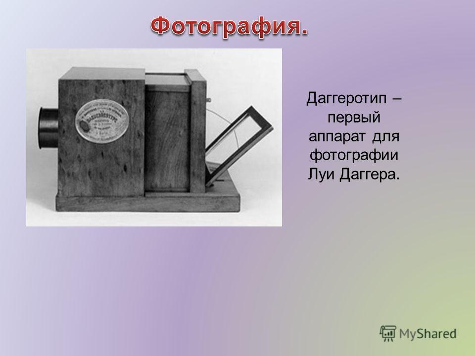 Даггеротип – первый аппарат для фотографии Луи Даггера.