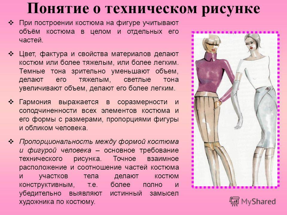 Понятие о техническом рисунке При построении костюма на фигуре учитывают объём костюма в целом и отдельных его частей. Цвет, фактура и свойства материалов делают костюм или более тяжелым, или более легким. Темные тона зрительно уменьшают объем, делаю