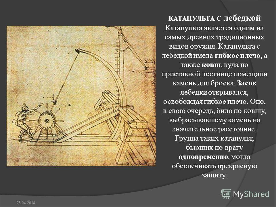 КАТАПУЛЬТА С лебедкой Катапульта является одним из самых древних традиционных видов оружия. Катапульта с лебедкой имела гибкое плечо, а также ковш, куда по приставной лестнице помещали камень для броска. Засов лебедки открывался, освобождая гибкое пл