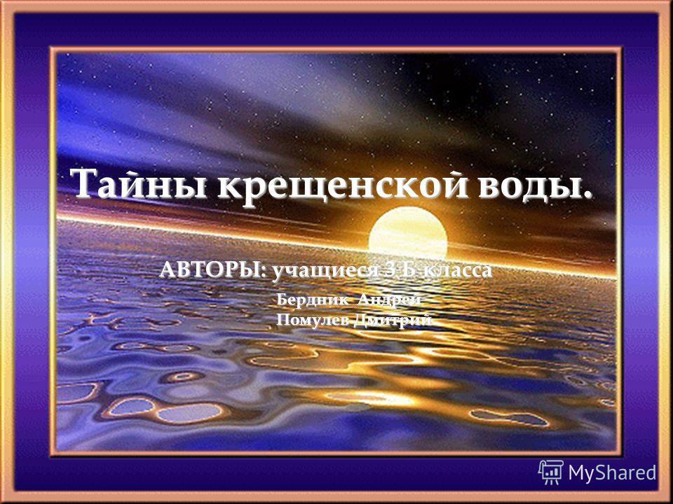 Тайны крещенской воды. Бердник Андрей Помулев Дмитрий АВТОРЫ: учащиеся 3 Б класса
