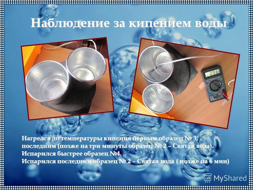 Наблюдение за кипением воды Нагрелся до температуры кипения первым образец 3, последним (позже на три минуты образец 2 – Святая вода). Испарился быстрее образец 4. Испарился последним образец 2 – Святая вода ( позже на 6 мин)