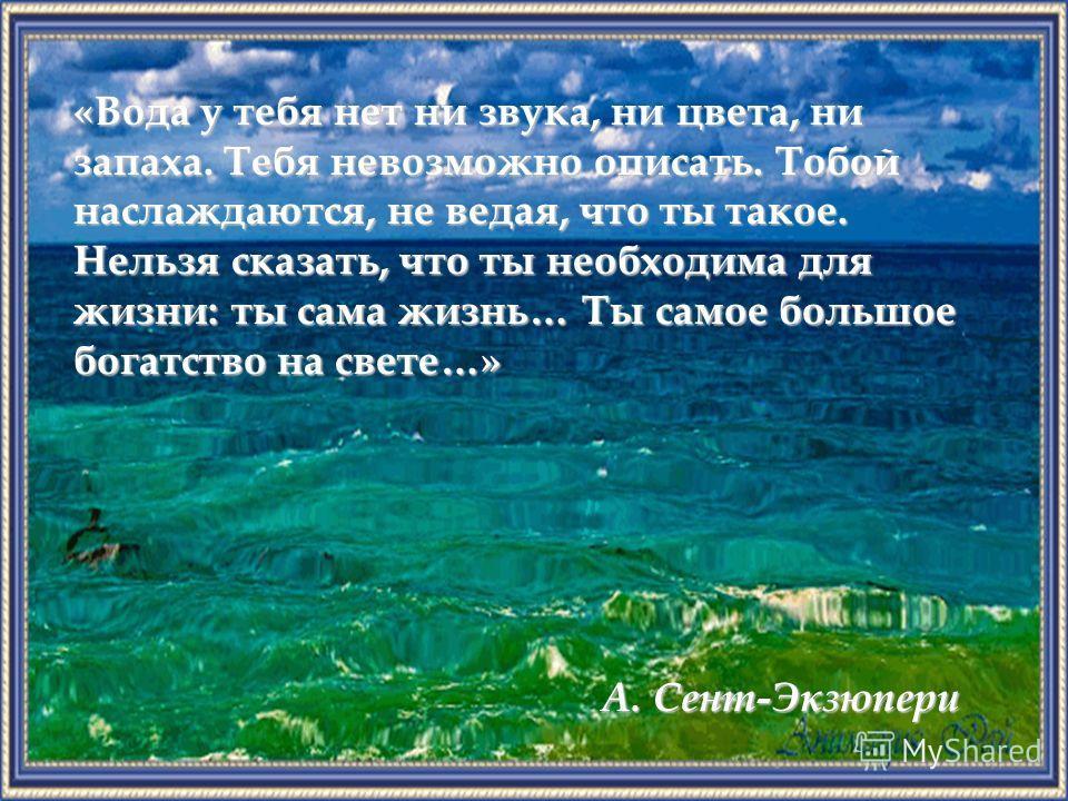 А. Сент-Экзюпери «Вода у тебя нет ни звука, ни цвета, ни запаха. Тебя невозможно описать. Тобой наслаждаются, не ведая, что ты такое. Нельзя сказать, что ты необходима для жизни: ты сама жизнь… Ты самое большое богатство на свете…»
