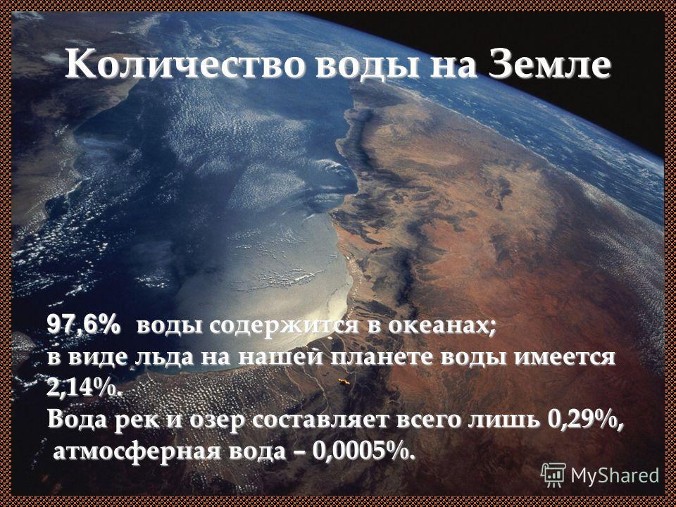 Количество воды на Земле 97,6% воды содержится в океанах; в виде льда на нашей планете воды имеется 2,14%. Вода рек и озер составляет всего лишь 0,29%, атмосферная вода – 0,0005%.