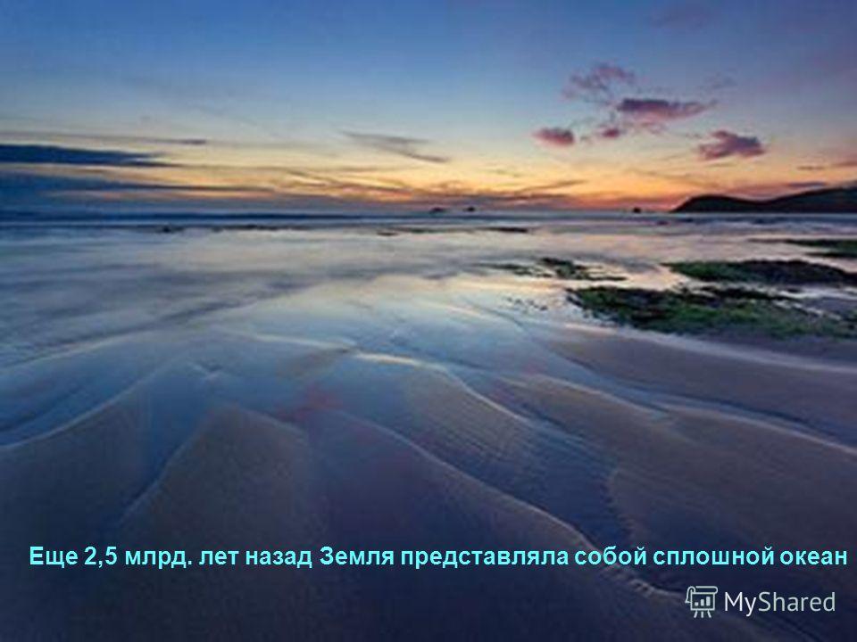 Еще 2,5 млрд. лет назад Земля представляла собой сплошной океан